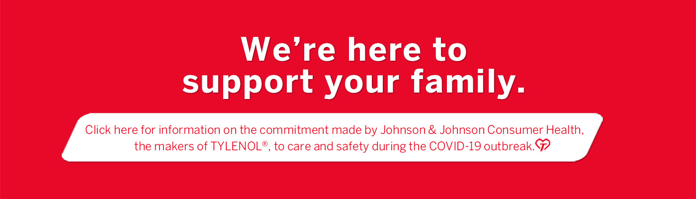 We're here to support your family. Click here for information on the commitment made by Johnson & Johnson Consumer Health, the makers of TYLENOL®, to care and safety during the COVID-19 outbreak.